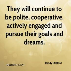 Randy Stafford  - They will continue to be polite, cooperative, actively engaged and pursue their goals and dreams.