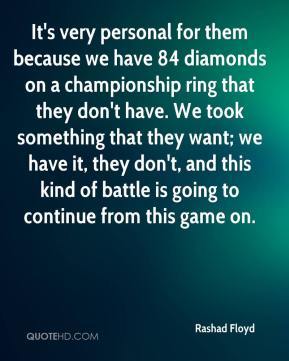 Rashad Floyd  - It's very personal for them because we have 84 diamonds on a championship ring that they don't have. We took something that they want; we have it, they don't, and this kind of battle is going to continue from this game on.