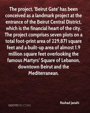 Rashad Janahi  - The project, 'Beirut Gate' has been conceived as a landmark project at the entrance of the Beirut Central District, which is the financial heart of the city. The project comprises seven plots on a total foot-print area of 229,871 square feet and a built-up area of almost 1.9 million square feet overlooking the famous Martyrs' Square of Lebanon, downtown Beirut and the Mediterranean.