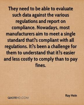 Ray Hein  - They need to be able to evaluate such data against the various regulations and report on compliance. Nowadays, most manufacturers aim to meet a single standard that?s compliant with all regulations. It?s been a challenge for them to understand that it?s easier and less costly to comply than to pay fines.