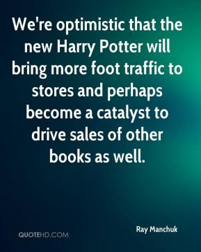 We're optimistic that the new Harry Potter will bring more foot traffic to stores and perhaps become a catalyst to drive sales of other books as well.