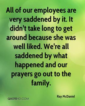 All of our employees are very saddened by it. It didn't take long to get around because she was well liked. We're all saddened by what happened and our prayers go out to the family.
