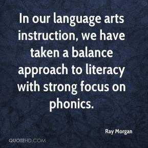 Ray Morgan  - In our language arts instruction, we have taken a balance approach to literacy with strong focus on phonics.