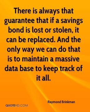 Raymond Brinkman  - There is always that guarantee that if a savings bond is lost or stolen, it can be replaced. And the only way we can do that is to maintain a massive data base to keep track of it all.