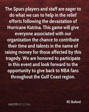 RC Buford  - The Spurs players and staff are eager to do what we can to help in the relief efforts following the devastation of Hurricane Katrina. This game will give everyone associated with our organization the chance to contribute their time and talents in the name of raising money for those affected by this tragedy. We are honored to participate in this event and look forward to the opportunity to give back to NBA fans throughout the Gulf Coast region.