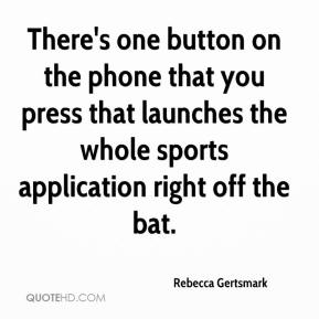 Rebecca Gertsmark  - There's one button on the phone that you press that launches the whole sports application right off the bat.