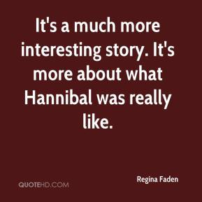 It's a much more interesting story. It's more about what Hannibal was really like.