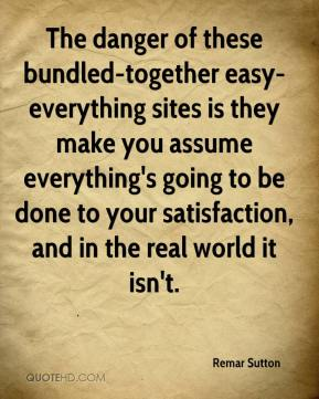 Remar Sutton  - The danger of these bundled-together easy-everything sites is they make you assume everything's going to be done to your satisfaction, and in the real world it isn't.