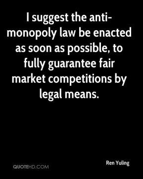 Ren Yuling  - I suggest the anti-monopoly law be enacted as soon as possible, to fully guarantee fair market competitions by legal means.