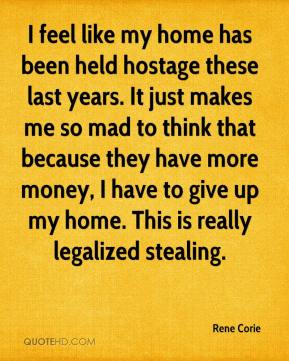 Rene Corie  - I feel like my home has been held hostage these last years. It just makes me so mad to think that because they have more money, I have to give up my home. This is really legalized stealing.