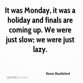 Renee Shackleford  - It was Monday, it was a holiday and finals are coming up. We were just slow; we were just lazy.