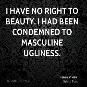 Renee Vivien - I have no right to beauty. I had been condemned to masculine ugliness.