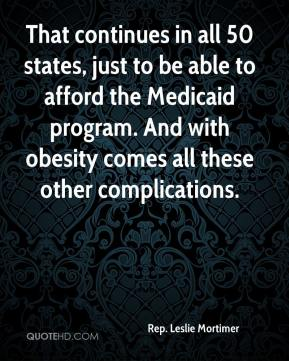 Rep. Leslie Mortimer  - That continues in all 50 states, just to be able to afford the Medicaid program. And with obesity comes all these other complications.