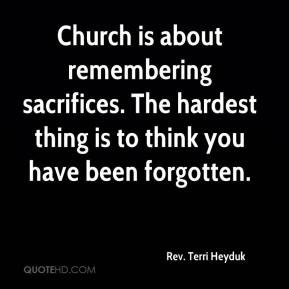 Rev. Terri Heyduk  - Church is about remembering sacrifices. The hardest thing is to think you have been forgotten.