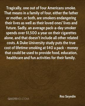 Tragically, one out of four Americans smoke. That means in a family of four, either the father or mother, or both, are smokers endangering their lives as well as their loved ones' lives and future. Sadly, an average pack-a-day smoker spends over $1,500 a year on their cigarettes alone, and that doesn't include all other related costs. A Duke University study puts the true cost of lifetime smoking at $40 a pack - money that could be used to provide food, education, healthcare and fun activities for their family.
