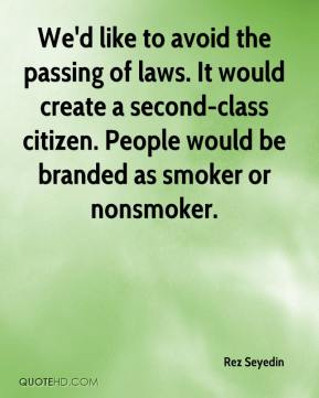 We'd like to avoid the passing of laws. It would create a second-class citizen. People would be branded as smoker or nonsmoker.
