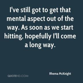 Rhema McKnight  - I've still got to get that mental aspect out of the way. As soon as we start hitting, hopefully I'll come a long way.