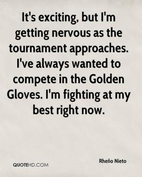 Rheño Nieto  - It's exciting, but I'm getting nervous as the tournament approaches. I've always wanted to compete in the Golden Gloves. I'm fighting at my best right now.