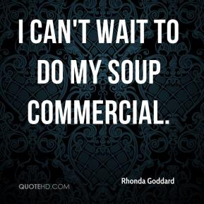 Rhonda Goddard  - I can't wait to do my soup commercial.