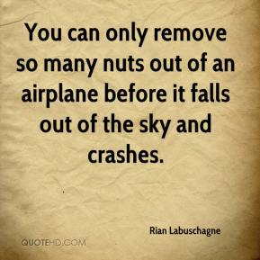 Rian Labuschagne  - You can only remove so many nuts out of an airplane before it falls out of the sky and crashes.