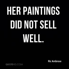 Ric Ambrose  - Her paintings did not sell well.