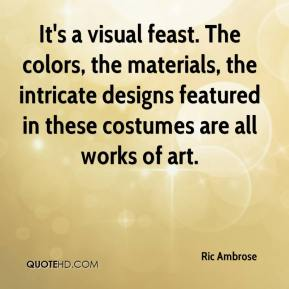 Ric Ambrose  - It's a visual feast. The colors, the materials, the intricate designs featured in these costumes are all works of art.