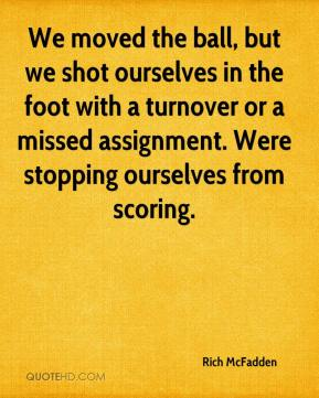 We moved the ball, but we shot ourselves in the foot with a turnover or a missed assignment. Were stopping ourselves from scoring.
