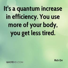 It's a quantum increase in efficiency. You use more of your body, you get less tired.