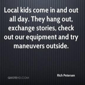 Rich Petersen  - Local kids come in and out all day. They hang out, exchange stories, check out our equipment and try maneuvers outside.