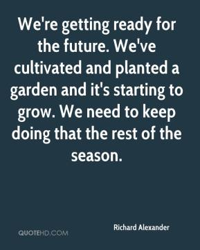 Richard Alexander  - We're getting ready for the future. We've cultivated and planted a garden and it's starting to grow. We need to keep doing that the rest of the season.