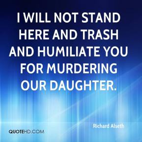 Richard Alseth  - I will not stand here and trash and humiliate you for murdering our daughter.