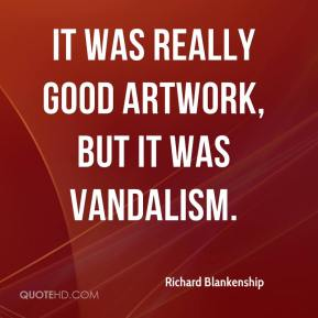 Richard Blankenship  - It was really good artwork, but it was vandalism.