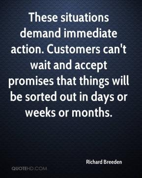 Richard Breeden  - These situations demand immediate action. Customers can't wait and accept promises that things will be sorted out in days or weeks or months.