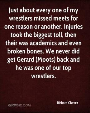 Richard Chavez  - Just about every one of my wrestlers missed meets for one reason or another. Injuries took the biggest toll, then their was academics and even broken bones. We never did get Gerard (Moots) back and he was one of our top wrestlers.