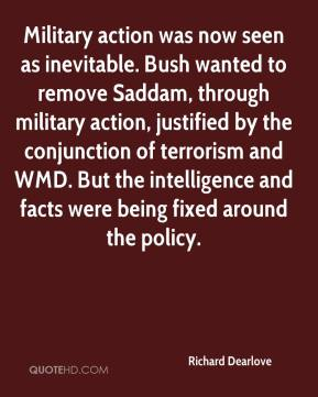 Richard Dearlove  - Military action was now seen as inevitable. Bush wanted to remove Saddam, through military action, justified by the conjunction of terrorism and WMD. But the intelligence and facts were being fixed around the policy.
