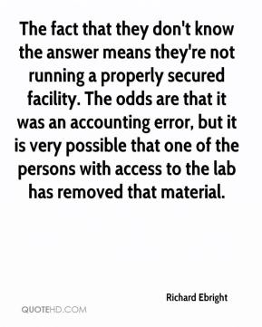 Richard Ebright  - The fact that they don't know the answer means they're not running a properly secured facility. The odds are that it was an accounting error, but it is very possible that one of the persons with access to the lab has removed that material.