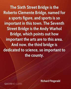 Richard Fitzgerald  - The Sixth Street Bridge is the Roberto Clemente Bridge, named for a sports figure, and sports is so important in this town. The Seventh Street Bridge is the Andy Warhol Bridge, which points out how important the arts are to this area. And now, the third bridge is dedicated to science, so important to the county.