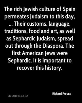 Richard Freund  - The rich Jewish culture of Spain permeates Judaism to this day, ... Their customs, language, traditions, food and art, as well as Sephardic Judaism, spread out through the Diaspora. The first American Jews were Sephardic. It is important to recover this history.