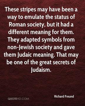 Richard Freund  - These stripes may have been a way to emulate the status of Roman society, but it had a different meaning for them. They adapted symbols from non-Jewish society and gave them Judaic meaning. That may be one of the great secrets of Judaism.