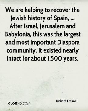 Richard Freund  - We are helping to recover the Jewish history of Spain, ... After Israel, Jerusalem and Babylonia, this was the largest and most important Diaspora community. It existed nearly intact for about 1,500 years.