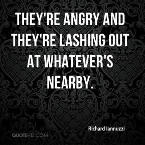 They're angry and they're lashing out at whatever's nearby.