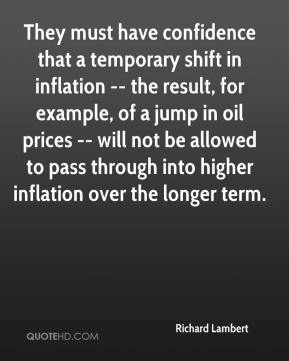 Richard Lambert  - They must have confidence that a temporary shift in inflation -- the result, for example, of a jump in oil prices -- will not be allowed to pass through into higher inflation over the longer term.