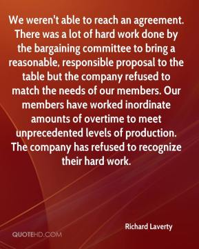 Richard Laverty  - We weren't able to reach an agreement. There was a lot of hard work done by the bargaining committee to bring a reasonable, responsible proposal to the table but the company refused to match the needs of our members. Our members have worked inordinate amounts of overtime to meet unprecedented levels of production. The company has refused to recognize their hard work.