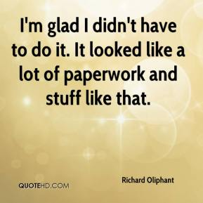 Richard Oliphant  - I'm glad I didn't have to do it. It looked like a lot of paperwork and stuff like that.