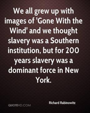Richard Rabinowitz  - We all grew up with images of 'Gone With the Wind' and we thought slavery was a Southern institution, but for 200 years slavery was a dominant force in New York.