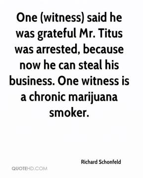 Richard Schonfeld  - One (witness) said he was grateful Mr. Titus was arrested, because now he can steal his business. One witness is a chronic marijuana smoker.