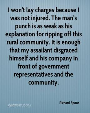 Richard Spoor  - I won't lay charges because I was not injured. The man's punch is as weak as his explanation for ripping off this rural community. It is enough that my assailant disgraced himself and his company in front of government representatives and the community.
