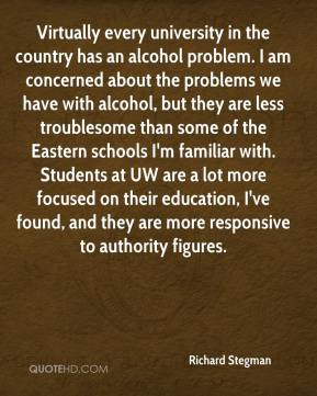 Richard Stegman  - Virtually every university in the country has an alcohol problem. I am concerned about the problems we have with alcohol, but they are less troublesome than some of the Eastern schools I'm familiar with. Students at UW are a lot more focused on their education, I've found, and they are more responsive to authority figures.