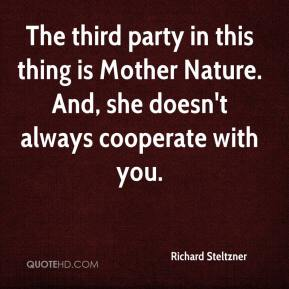 Richard Steltzner  - The third party in this thing is Mother Nature. And, she doesn't always cooperate with you.