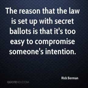 The reason that the law is set up with secret ballots is that it's too easy to compromise someone's intention.